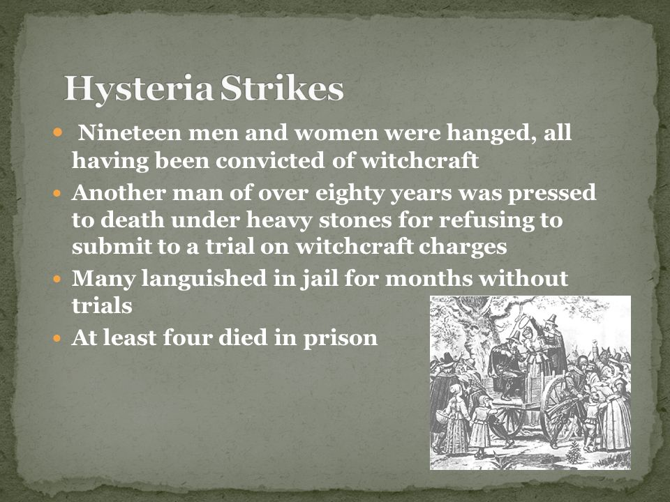 Nineteen men and women were hanged, all having been convicted of witchcraft Another man of over eighty years was pressed to death under heavy stones f