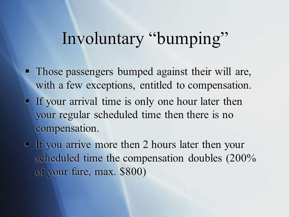 Involuntary bumping Those passengers bumped against their will are, with a few exceptions, entitled to compensation.