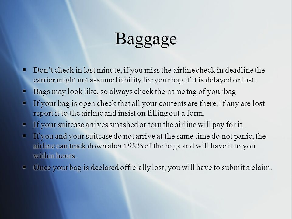 Baggage Dont check in last minute, if you miss the airline check in deadline the carrier might not assume liability for your bag if it is delayed or lost.