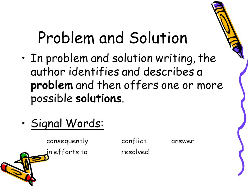 Problem and Solution In problem and solution writing, the author identifies and describes a problem and then offers one or more possible solutions.