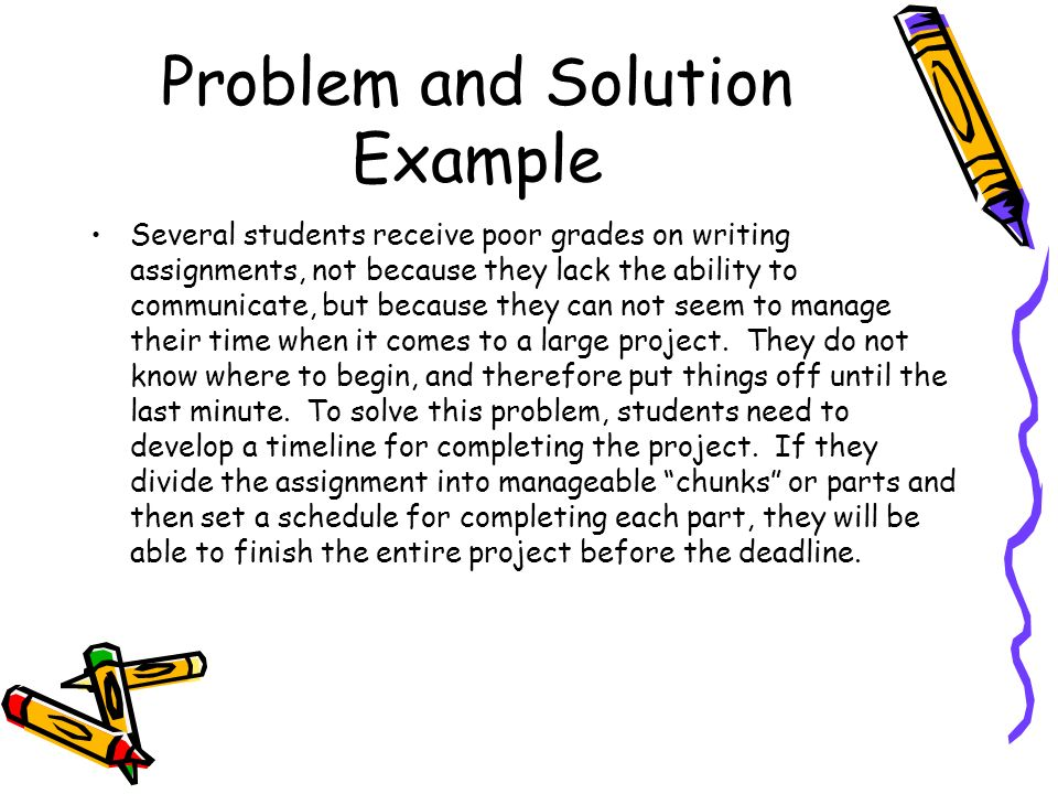 Problem and Solution Example Several students receive poor grades on writing assignments, not because they lack the ability to communicate, but because they can not seem to manage their time when it comes to a large project.