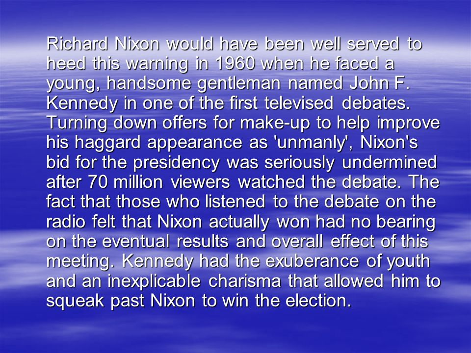 Richard Nixon would have been well served to heed this warning in 1960 when he faced a young, handsome gentleman named John F.
