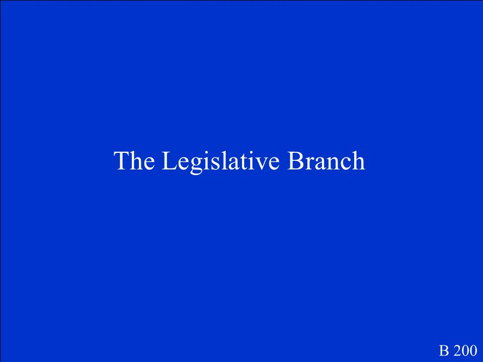 The house of representatives and the Senate are two parts of which branch of government. B 200