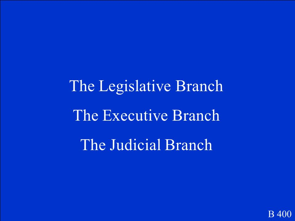 The three branches of government are. B 400