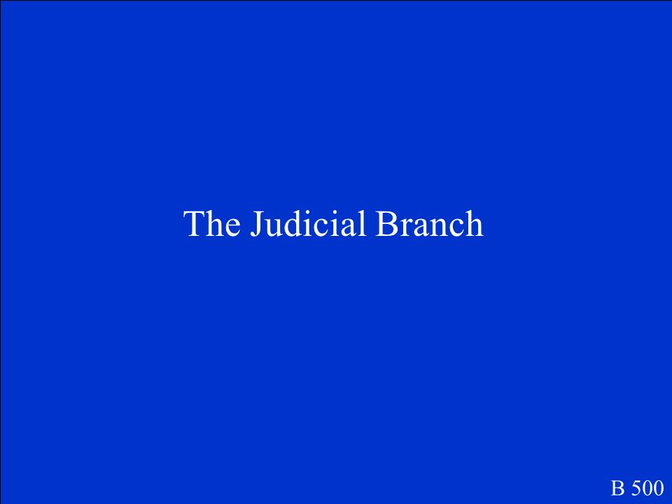 This branch of government is headed by the supreme court. B 500