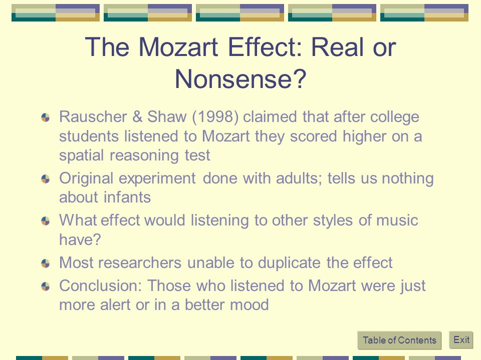 The Mozart Effect: Real or Nonsense? Rauscher & Shaw (1998) claimed that after college students listened to Mozart they scored higher on a spatial rea