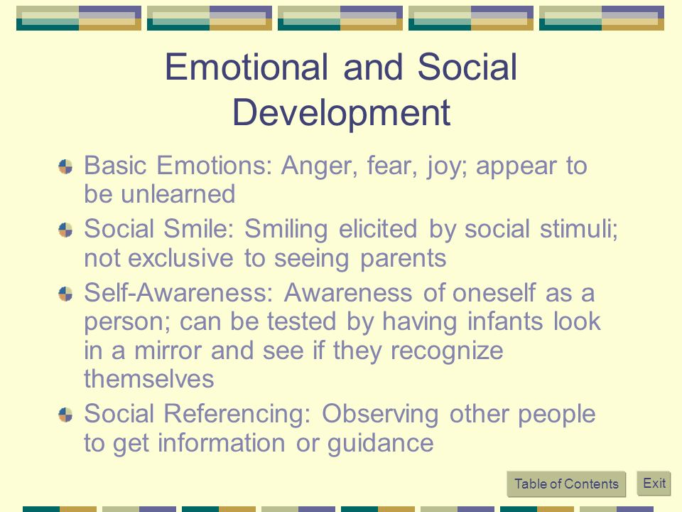 Emotional and Social Development Basic Emotions: Anger, fear, joy; appear to be unlearned Social Smile: Smiling elicited by social stimuli; not exclus