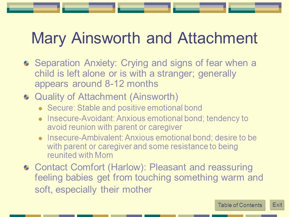 Mary Ainsworth and Attachment Separation Anxiety: Crying and signs of fear when a child is left alone or is with a stranger; generally appears around