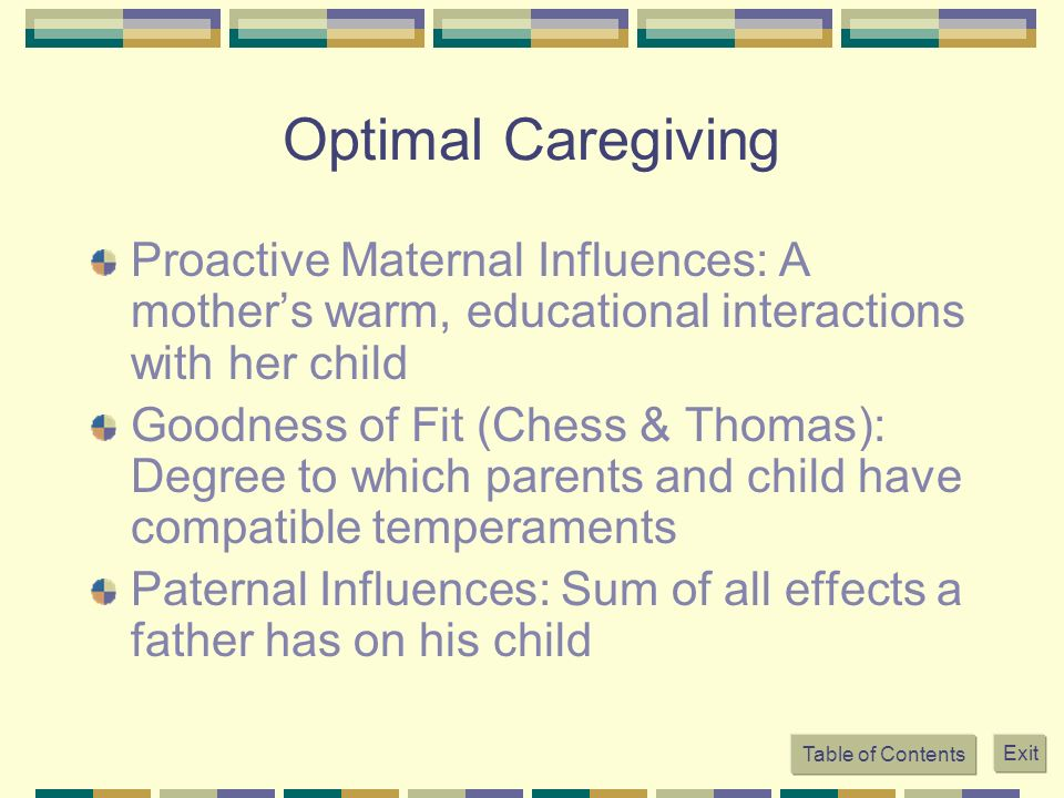 Optimal Caregiving Proactive Maternal Influences: A mothers warm, educational interactions with her child Goodness of Fit (Chess & Thomas): Degree to