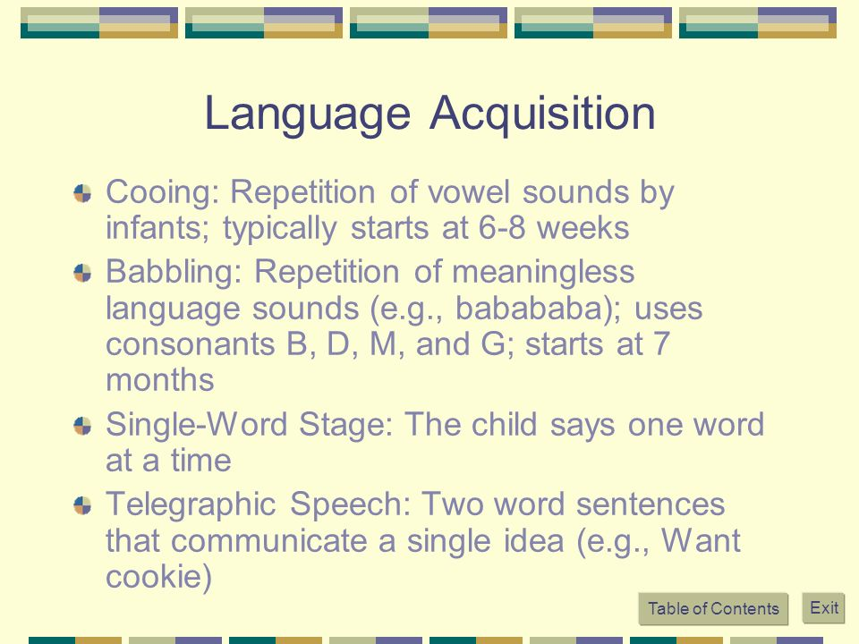 Language Acquisition Cooing: Repetition of vowel sounds by infants; typically starts at 6-8 weeks Babbling: Repetition of meaningless language sounds