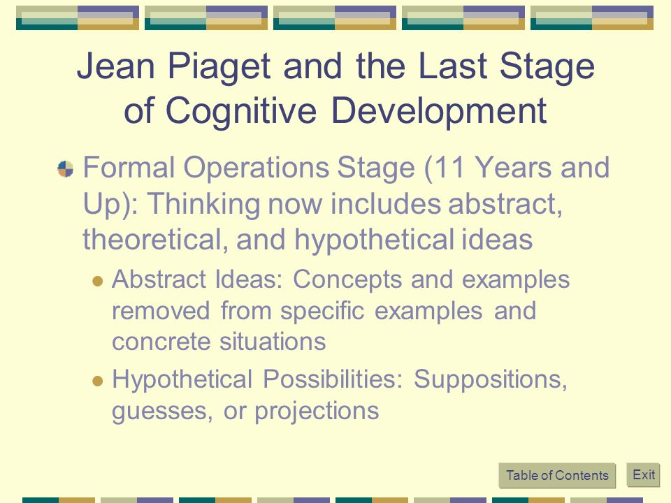 Jean Piaget and the Last Stage of Cognitive Development Formal Operations Stage (11 Years and Up): Thinking now includes abstract, theoretical, and hy