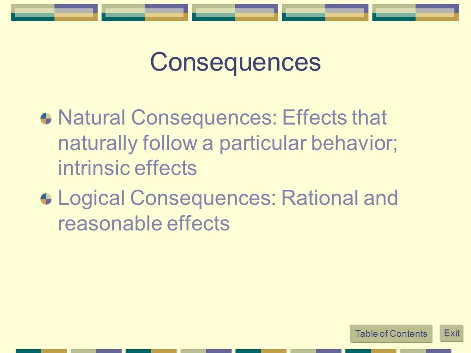 Consequences Natural Consequences: Effects that naturally follow a particular behavior; intrinsic effects Logical Consequences: Rational and reasonabl
