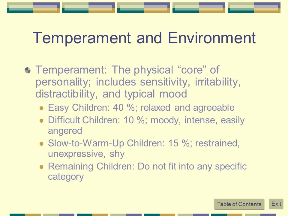 Temperament and Environment Temperament: The physical core of personality; includes sensitivity, irritability, distractibility, and typical mood Easy