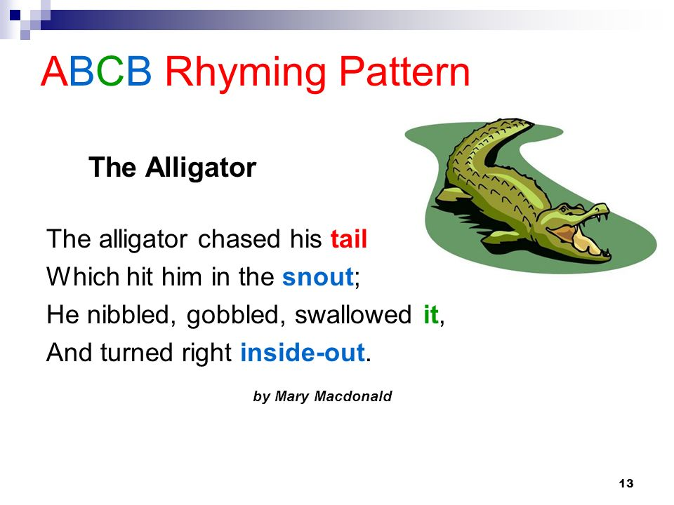 13 ABCB Rhyming Pattern The alligator chased his tail Which hit him in the snout; He nibbled, gobbled, swallowed it, And turned right inside-out. by M