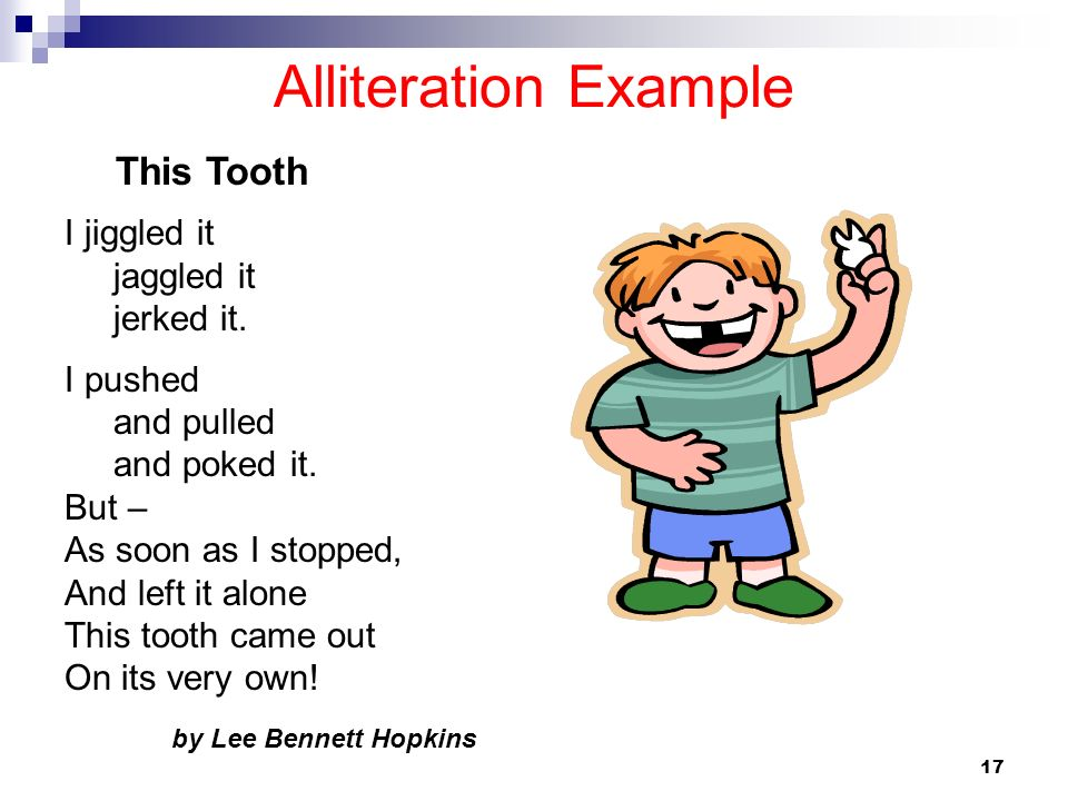 17 Alliteration Example I jiggled it jaggled it jerked it. I pushed and pulled and poked it. But – As soon as I stopped, And left it alone This tooth