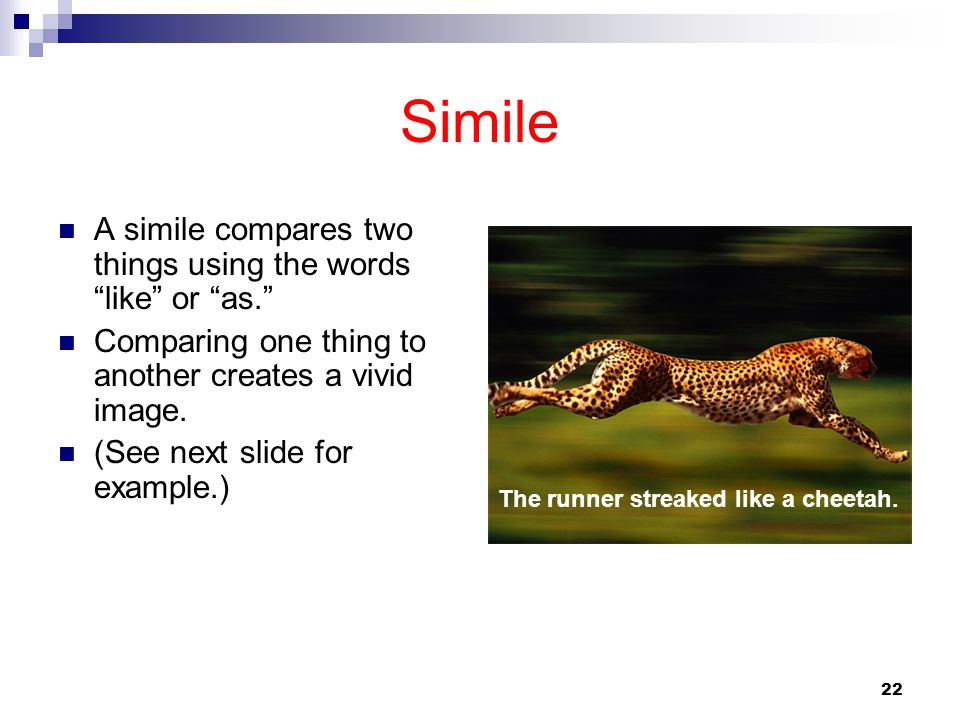 22 Simile A simile compares two things using the wordslike or as. Comparing one thing to another creates a vivid image. (See next slide for example.)
