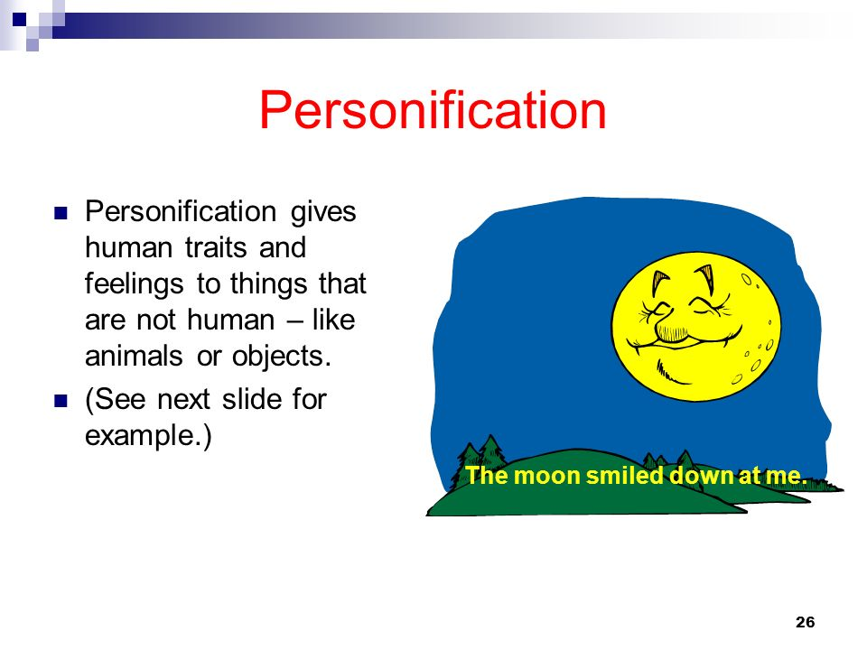 26 Personification Personification gives human traits and feelings to things that are not human – like animals or objects. (See next slide for example