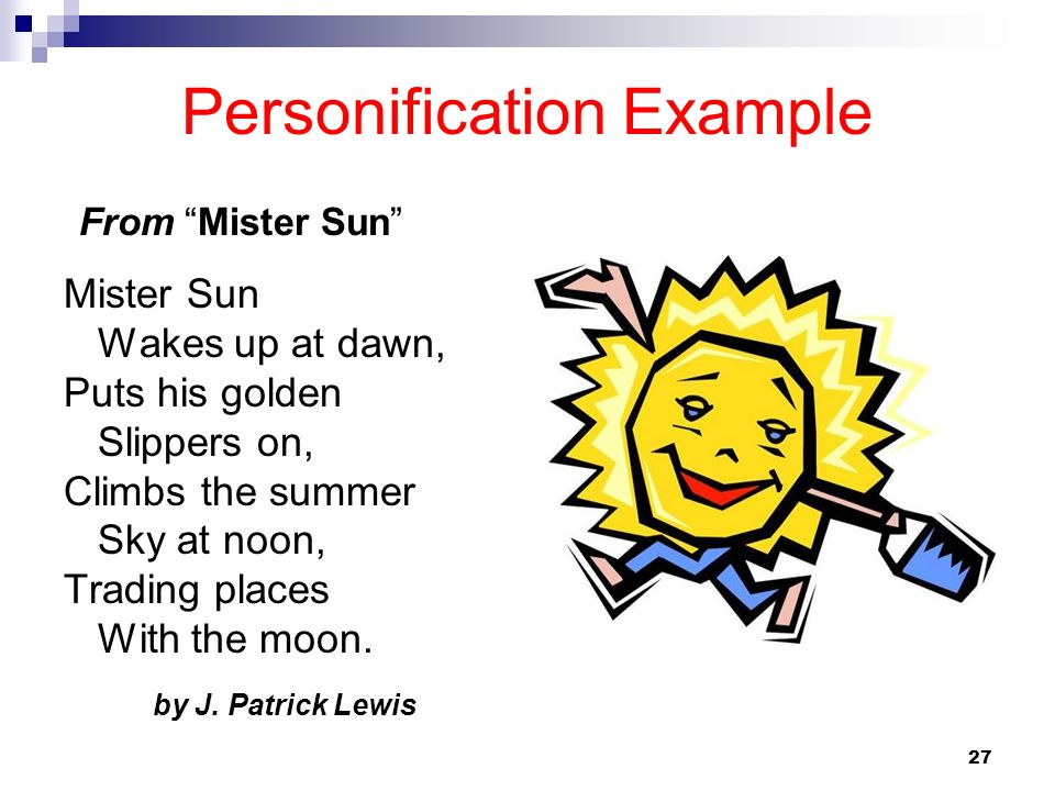 27 Personification Example Mister Sun Wakes up at dawn, Puts his golden Slippers on, Climbs the summer Sky at noon, Trading places With the moon. by J