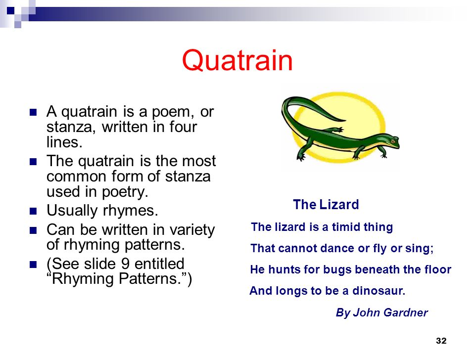 32 Quatrain A quatrain is a poem, or stanza, written in four lines. The quatrain is the most common form of stanza used in poetry. Usually rhymes. Can