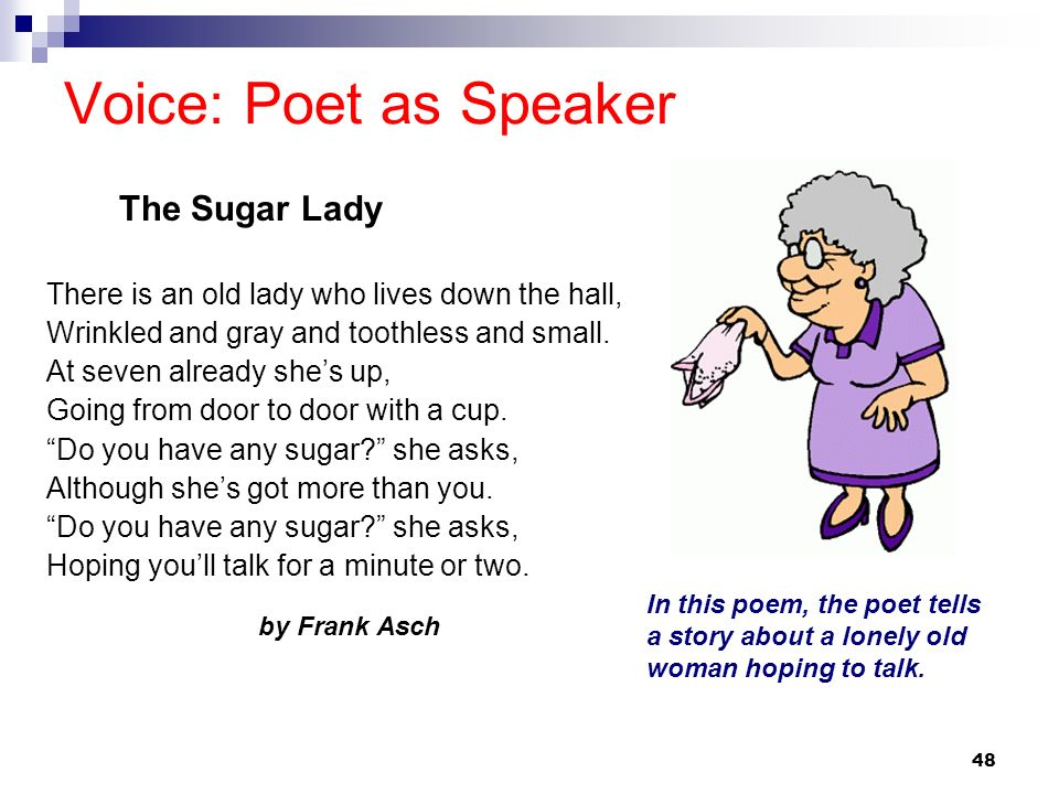 48 Voice: Poet as Speaker There is an old lady who lives down the hall, Wrinkled and gray and toothless and small. At seven already shes up, Going fro