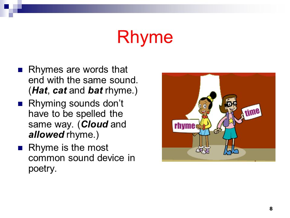 8 Rhyme Rhymes are words that end with the same sound. (Hat, cat and bat rhyme.) Rhyming sounds dont have to be spelled the same way. (Cloud and allow