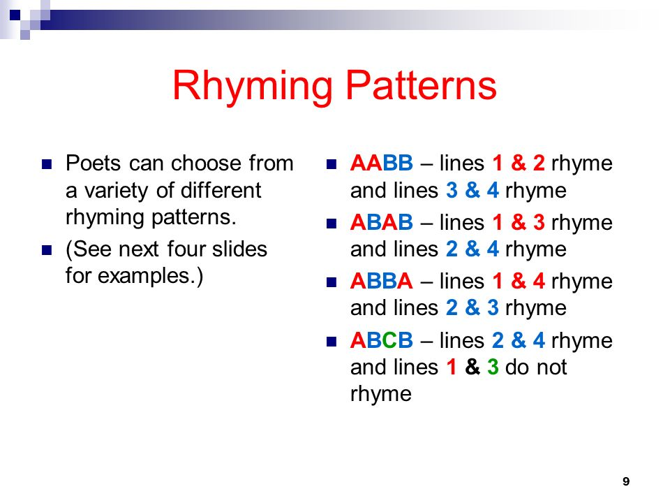9 Rhyming Patterns Poets can choose from a variety of different rhyming patterns. (See next four slides for examples.) AABB – lines 1 & 2 rhyme and li