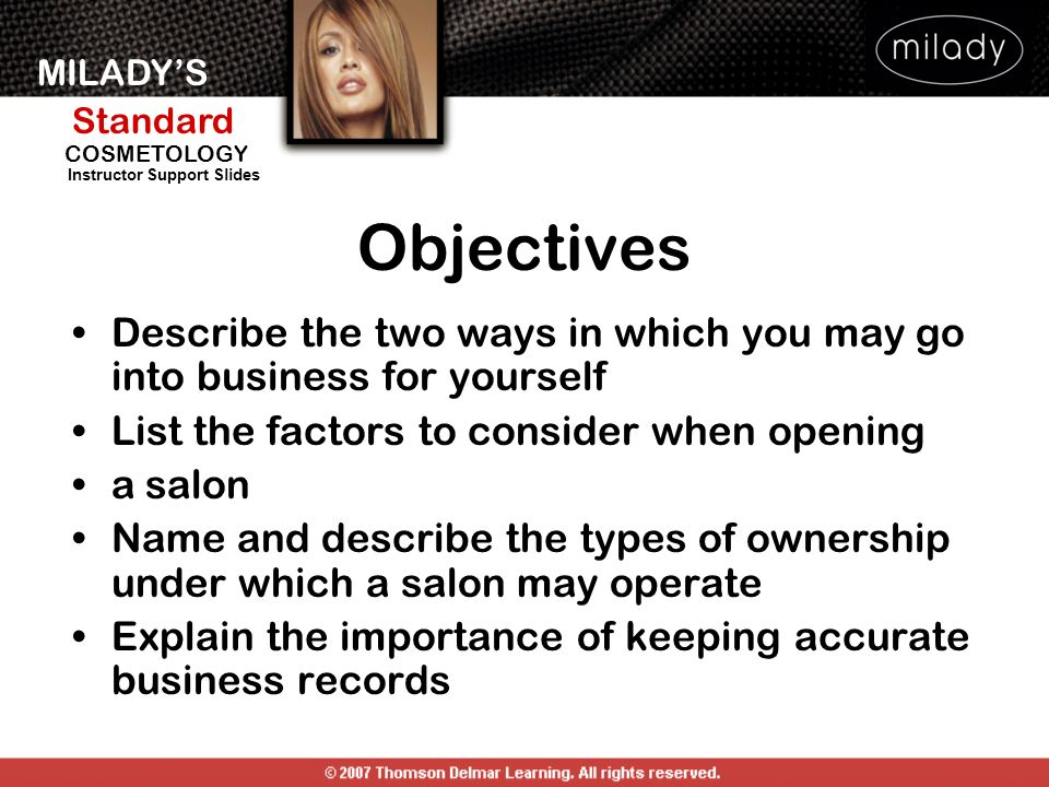 MILADYS Standard Instructor Support Slides COSMETOLOGY Objectives Describe the two ways in which you may go into business for yourself List the factor