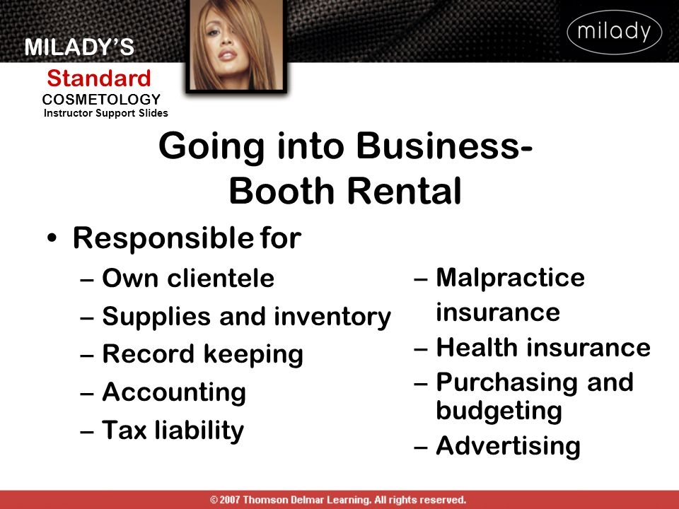 MILADYS Standard Instructor Support Slides COSMETOLOGY Going into Business- Booth Rental Responsible for –Own clientele –Supplies and inventory –Recor
