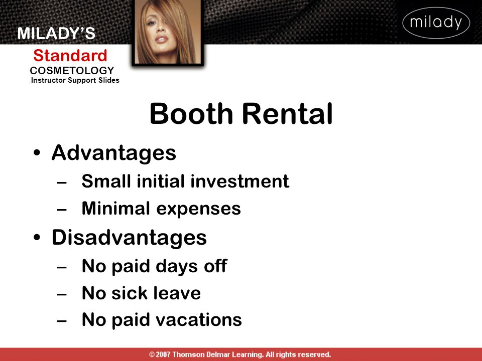 MILADYS Standard Instructor Support Slides COSMETOLOGY Booth Rental Advantages –Small initial investment –Minimal expenses Disadvantages –No paid days
