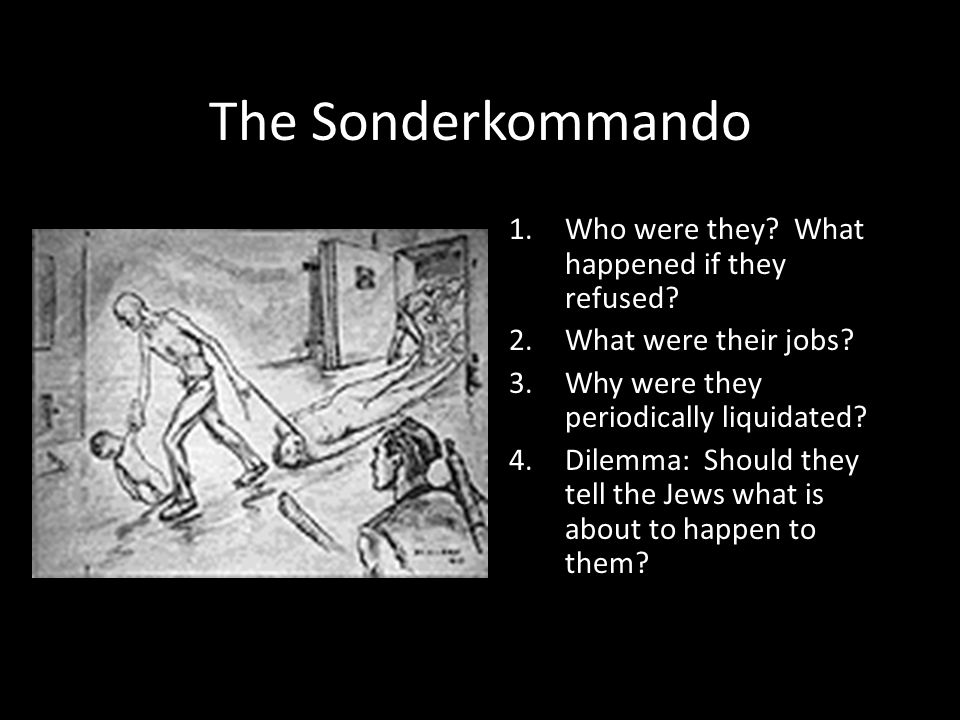 The Sonderkommando 1. Who were they? What happened if they refused? 2. What were their jobs? 3. Why were they periodically liquidated? 4. Dilemma: Sho
