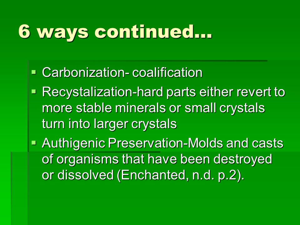 6 ways continued… Carbonization- coalification Carbonization- coalification Recystalization-hard parts either revert to more stable minerals or small