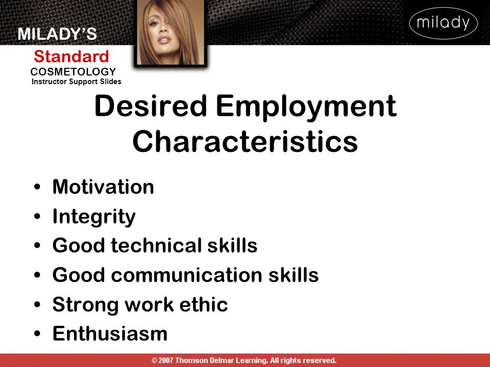 MILADYS Standard Instructor Support Slides COSMETOLOGY Desired Employment Characteristics Motivation Integrity Good technical skills Good communication skills Strong work ethic Enthusiasm