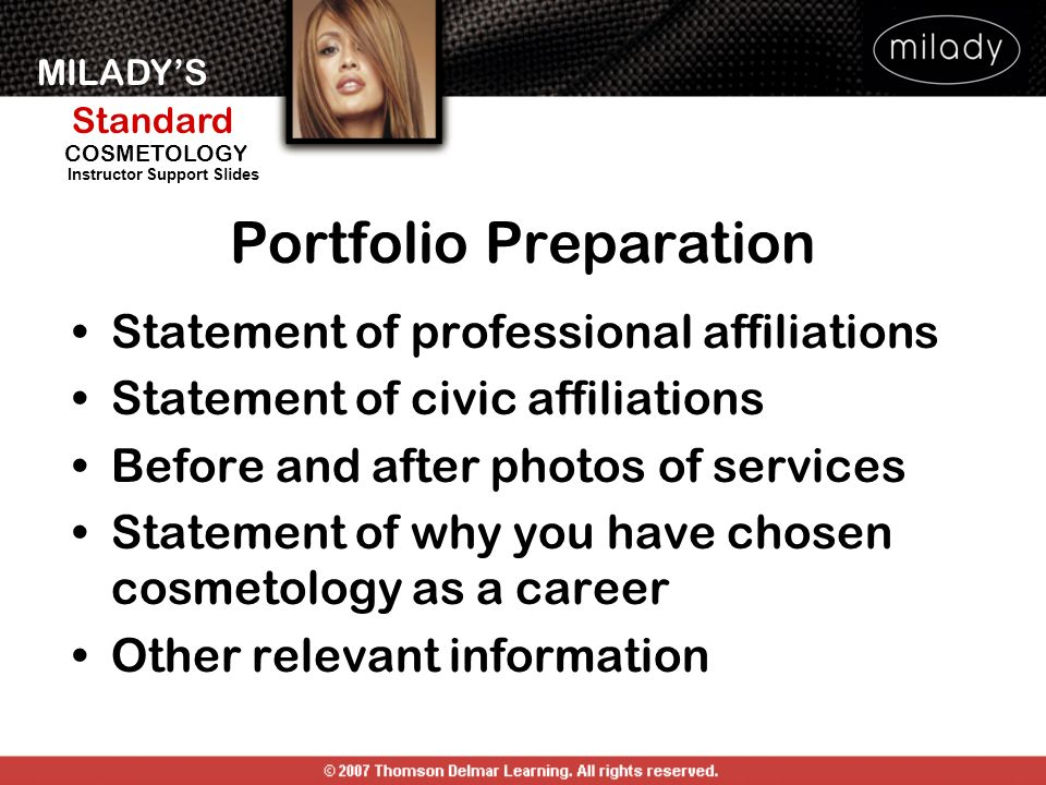 MILADYS Standard Instructor Support Slides COSMETOLOGY Statement of professional affiliations Statement of civic affiliations Before and after photos of services Statement of why you have chosen cosmetology as a career Other relevant information Portfolio Preparation