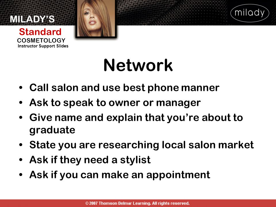MILADYS Standard Instructor Support Slides COSMETOLOGY Network Call salon and use best phone manner Ask to speak to owner or manager Give name and explain that youre about to graduate State you are researching local salon market Ask if they need a stylist Ask if you can make an appointment