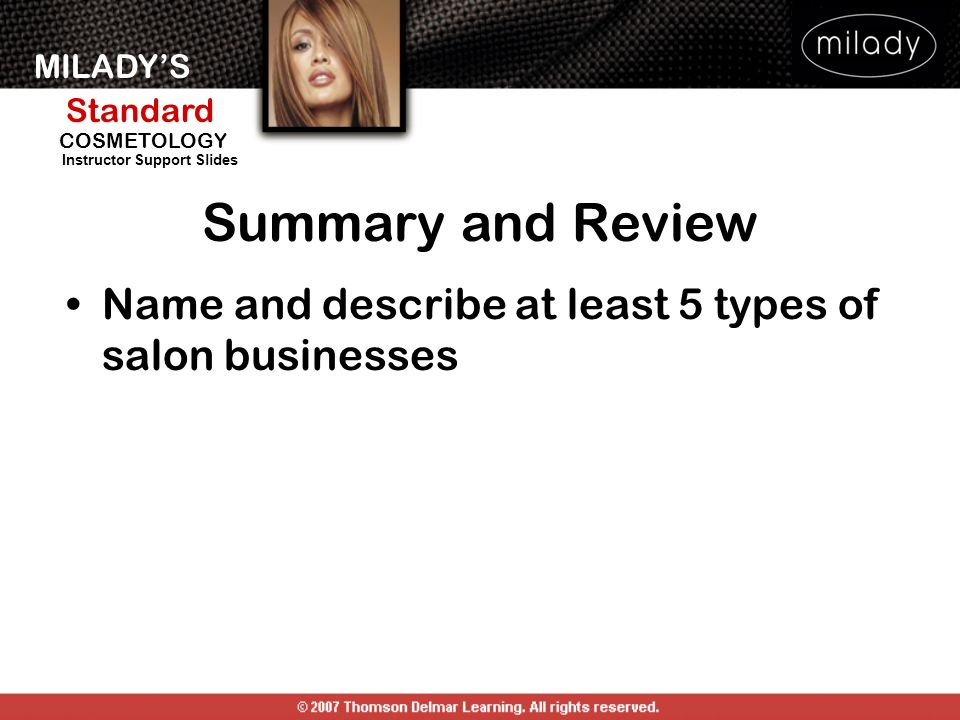MILADYS Standard Instructor Support Slides COSMETOLOGY Name and describe at least 5 types of salon businesses Summary and Review