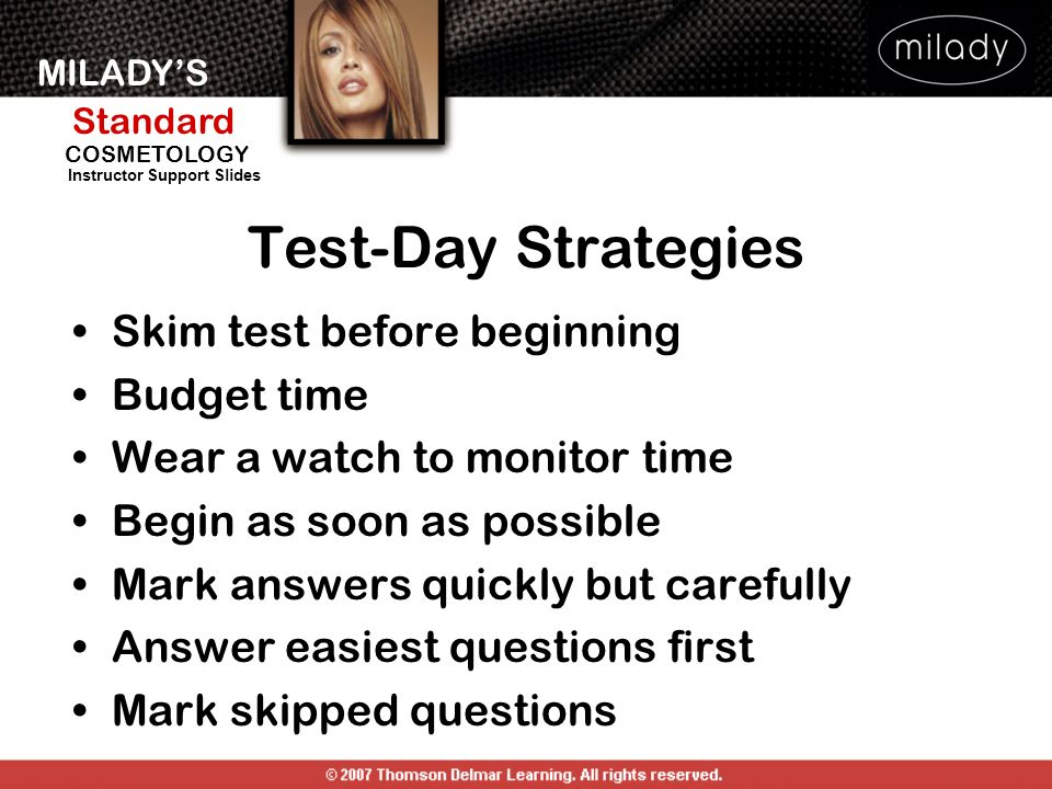 MILADYS Standard Instructor Support Slides COSMETOLOGY Skim test before beginning Budget time Wear a watch to monitor time Begin as soon as possible Mark answers quickly but carefully Answer easiest questions first Mark skipped questions Test-Day Strategies