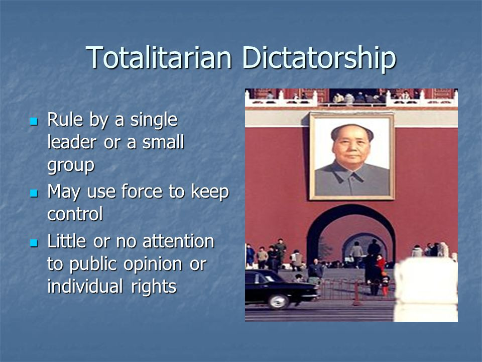 Totalitarian Dictatorship Rule by a single leader or a small group Rule by a single leader or a small group May use force to keep control May use forc