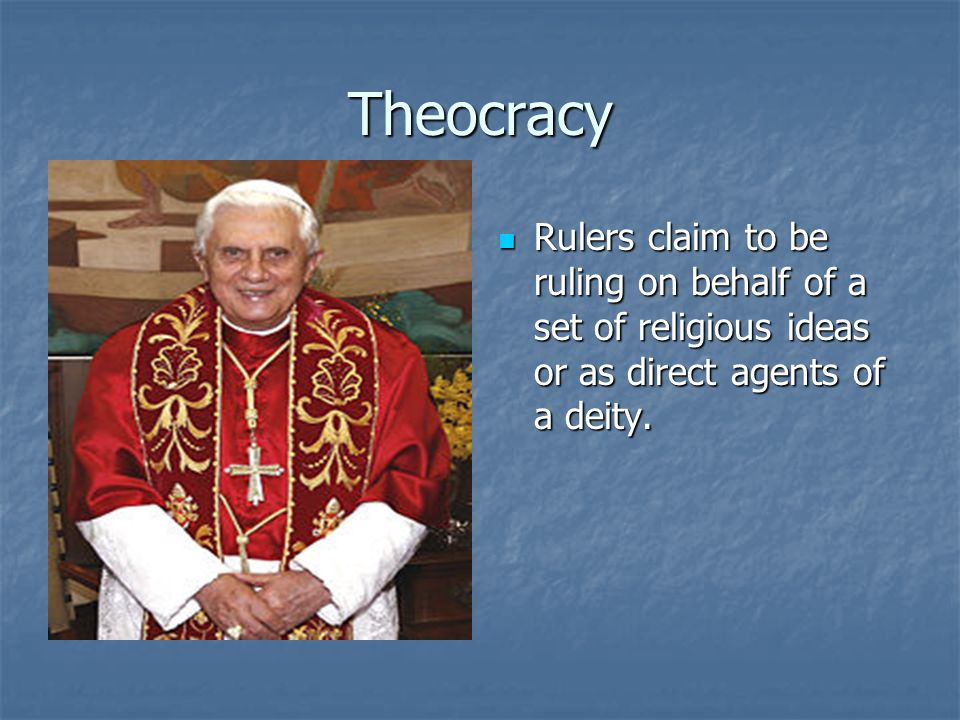 Theocracy Rulers claim to be ruling on behalf of a set of religious ideas or as direct agents of a deity. Rulers claim to be ruling on behalf of a set