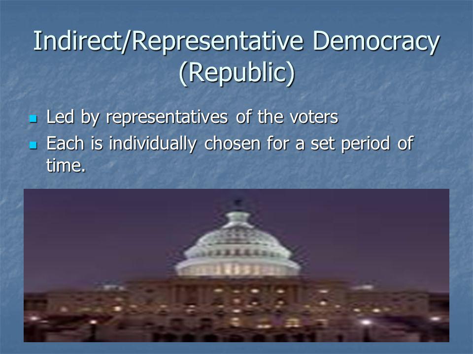 Indirect/Representative Democracy (Republic) Led by representatives of the voters Led by representatives of the voters Each is individually chosen for
