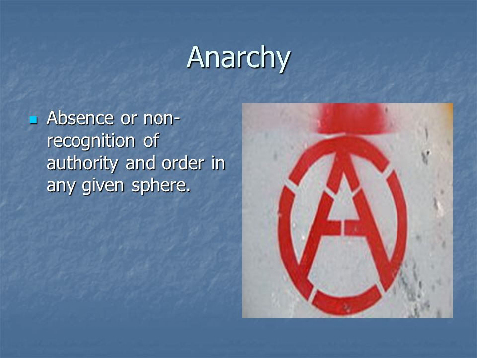 Anarchy Absence or non- recognition of authority and order in any given sphere. Absence or non- recognition of authority and order in any given sphere