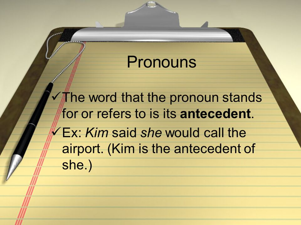 Pronouns The word that the pronoun stands for or refers to is its antecedent. Ex: Kim said she would call the airport. (Kim is the antecedent of she.)