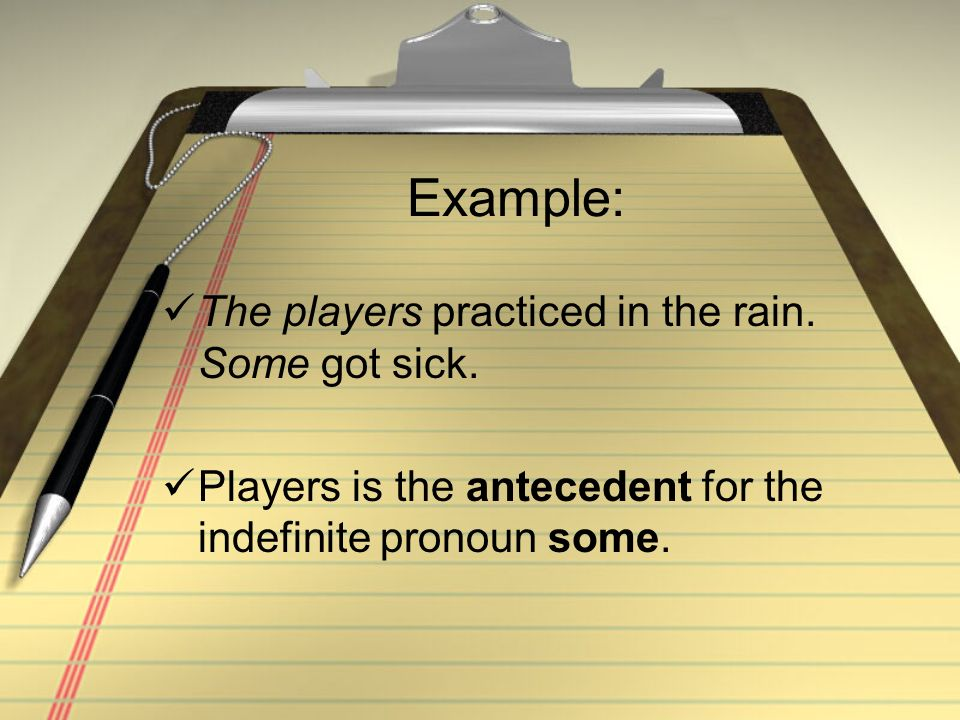 Example: The players practiced in the rain. Some got sick. Players is the antecedent for the indefinite pronoun some.