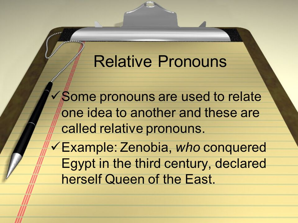Relative Pronouns Some pronouns are used to relate one idea to another and these are called relative pronouns. Example: Zenobia, who conquered Egypt i