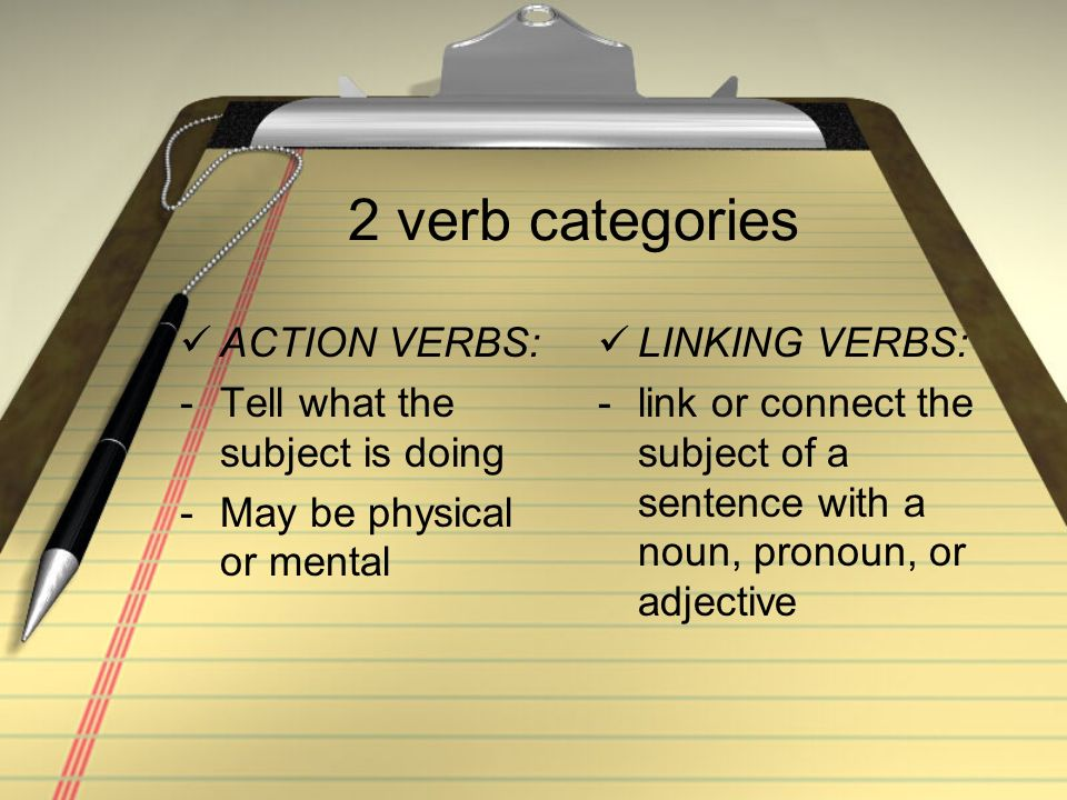 2 verb categories ACTION VERBS: -Tell what the subject is doing -May be physical or mental LINKING VERBS: -link or connect the subject of a sentence w