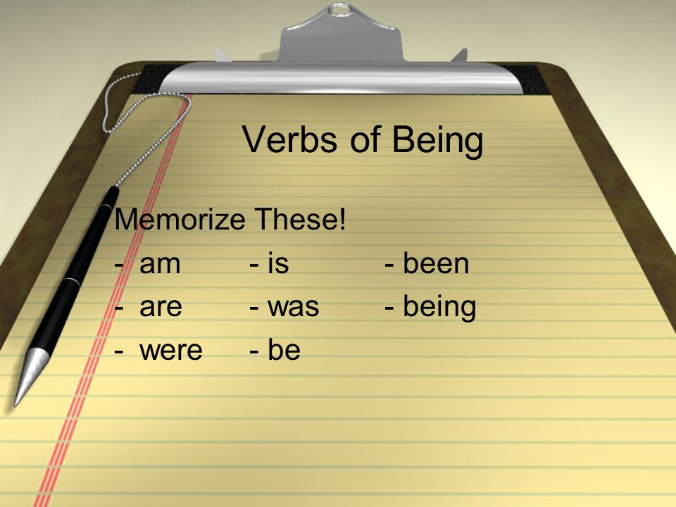 Verbs of Being Memorize These! -am- is- been -are- was- being -were- be