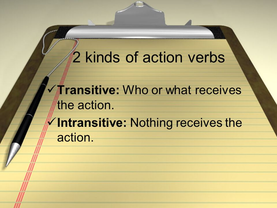 2 kinds of action verbs Transitive: Who or what receives the action. Intransitive: Nothing receives the action.