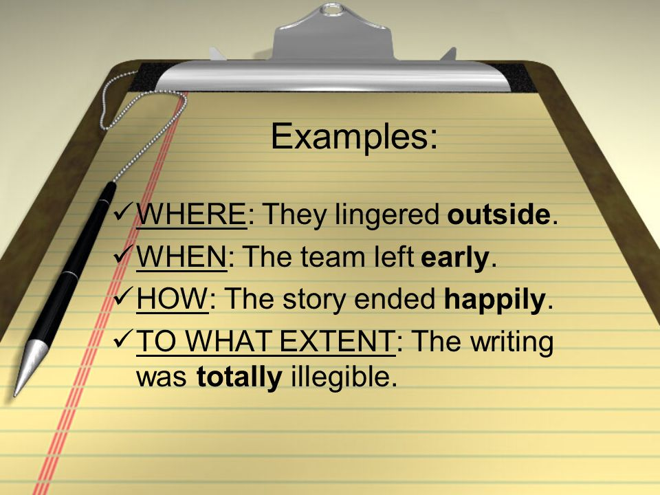 Examples: WHERE: They lingered outside. WHEN: The team left early. HOW: The story ended happily. TO WHAT EXTENT: The writing was totally illegible.
