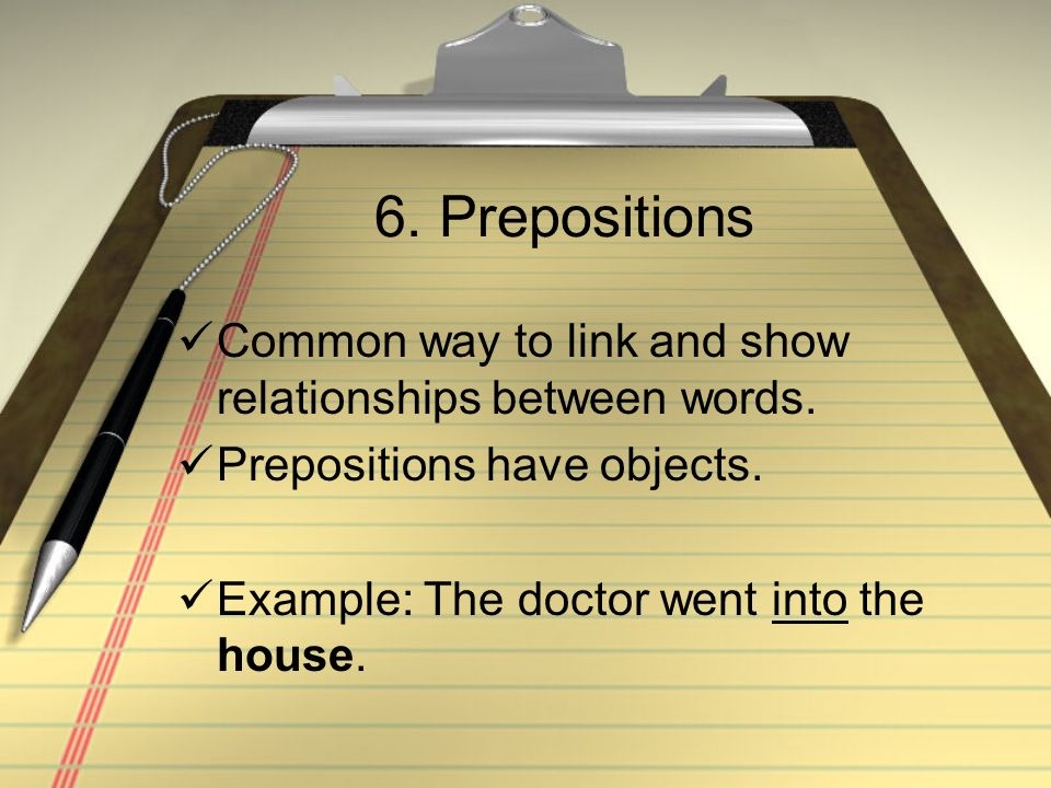 6. Prepositions Common way to link and show relationships between words. Prepositions have objects. Example: The doctor went into the house.