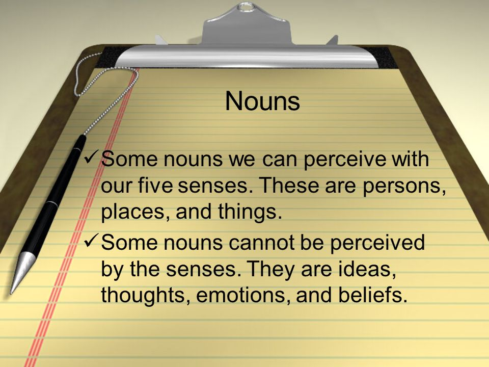 Nouns Some nouns we can perceive with our five senses. These are persons, places, and things. Some nouns cannot be perceived by the senses. They are i