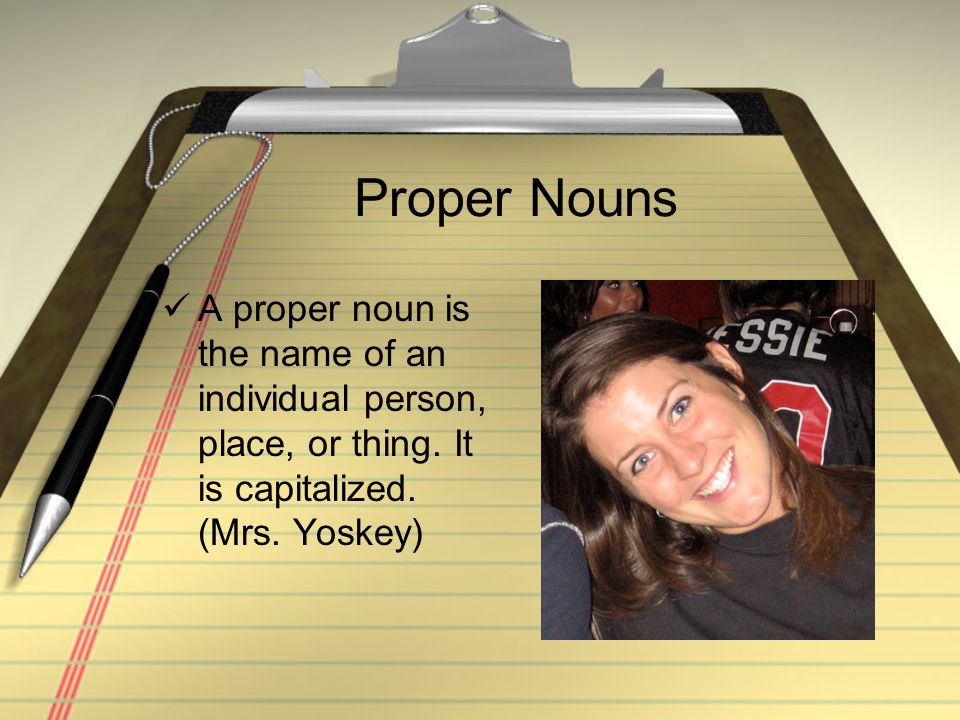 Proper Nouns A proper noun is the name of an individual person, place, or thing. It is capitalized. (Mrs. Yoskey)